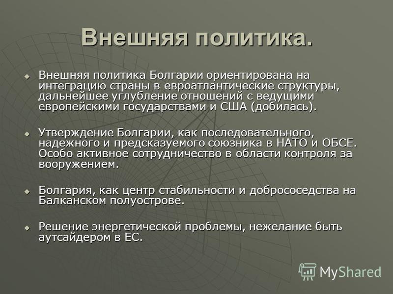 Внешняя политика. Внешняя политика Болгарии ориентирована на интеграцию страны в евроатлантические структуры, дальнейшее углубление отношений с ведущими европейскими государствами и США (добилась). Внешняя политика Болгарии ориентирована на интеграци