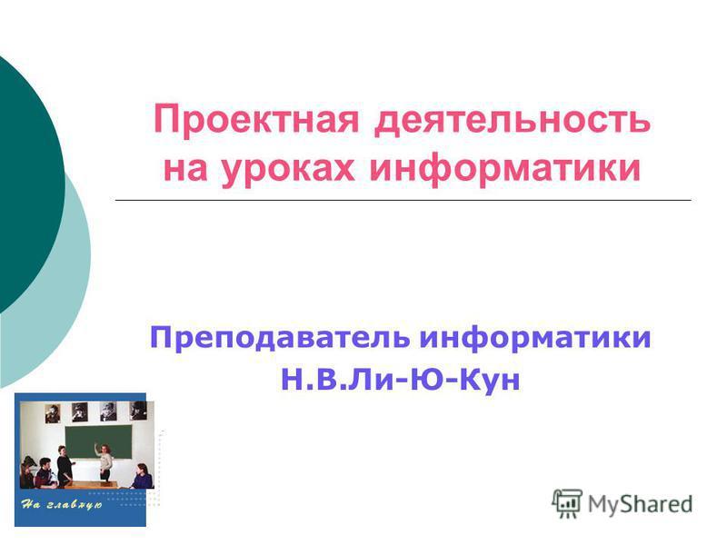 Проектная деятельность на уроках информатики Преподаватель информатики Н.В.Ли-Ю-Кун