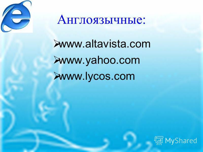 Англоязычные: www.altavista.com www.yahoo.com www.lycos.com