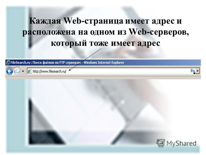 Каждая Web-страница имеет адрес и расположена на одном из Web-серверов, который тоже имеет адрес