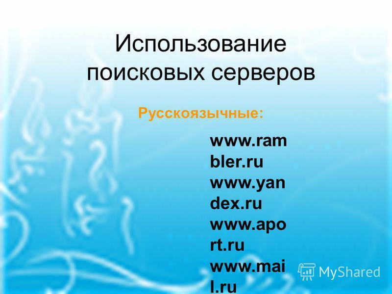 Использование поисковых серверов Русскоязычные: www.ram bler.ru www.yan dex.ru www.apo rt.ru www.mai l.ru www.hol ms.ru www.alte rvista.ru