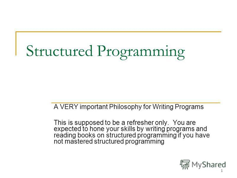 1 Structured Programming A VERY important Philosophy for Writing Programs This is supposed to be a refresher only. You are expected to hone your skills by writing programs and reading books on structured programming if you have not mastered structure