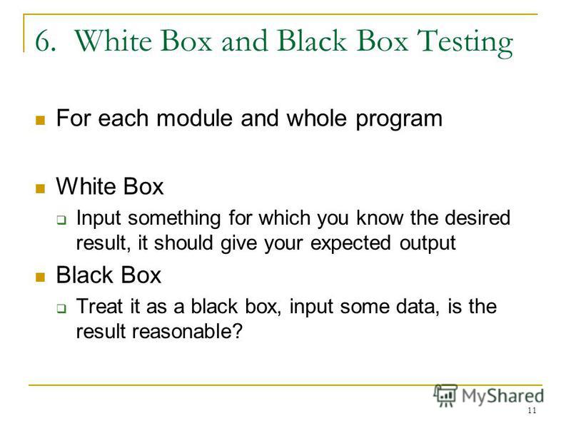 11 6. White Box and Black Box Testing For each module and whole program White Box Input something for which you know the desired result, it should give your expected output Black Box Treat it as a black box, input some data, is the result reasonable?