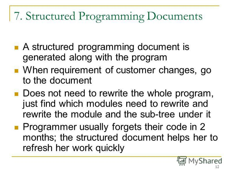 12 7. Structured Programming Documents A structured programming document is generated along with the program When requirement of customer changes, go to the document Does not need to rewrite the whole program, just find which modules need to rewrite