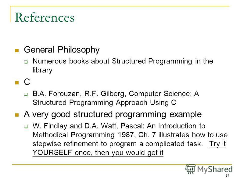 14 References General Philosophy Numerous books about Structured Programming in the library C B.A. Forouzan, R.F. Gilberg, Computer Science: A Structured Programming Approach Using C A very good structured programming example W. Findlay and D.A. Watt