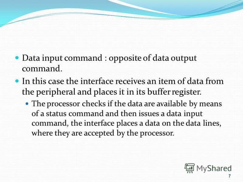 Data input command : opposite of data output command. In this case the interface receives an item of data from the peripheral and places it in its buffer register. The processor checks if the data are available by means of a status command and then i