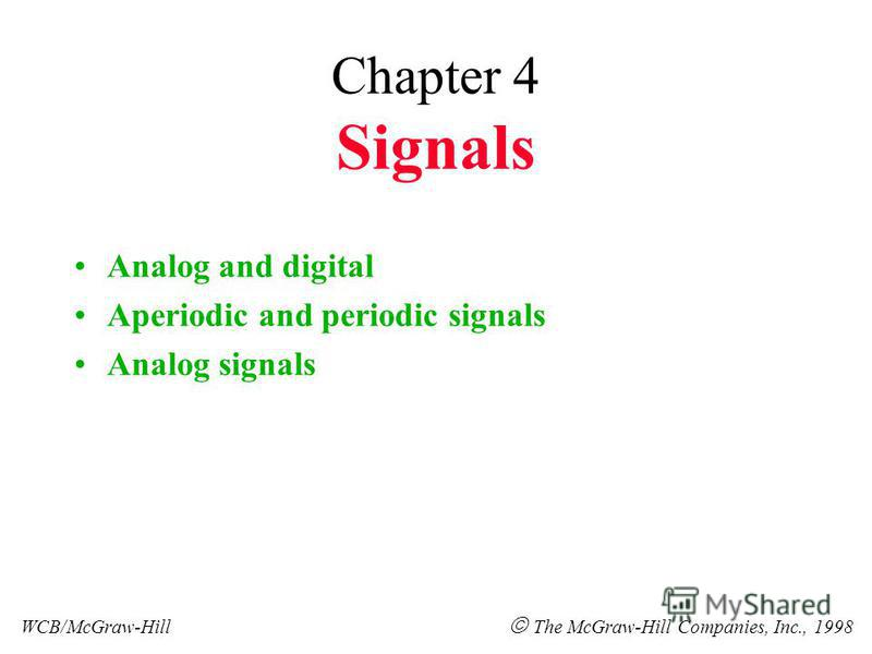 Chapter 4 Signals Analog and digital Aperiodic and periodic signals Analog signals WCB/McGraw-Hill The McGraw-Hill Companies, Inc., 1998