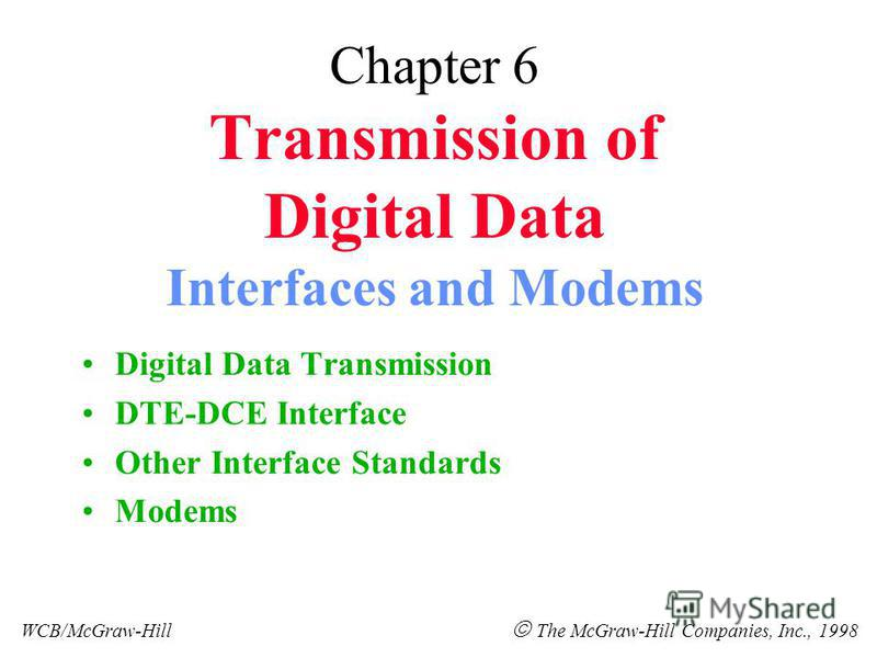 Chapter 6 Transmission of Digital Data Interfaces and Modems Digital Data Transmission DTE-DCE Interface Other Interface Standards Modems WCB/McGraw-Hill The McGraw-Hill Companies, Inc., 1998