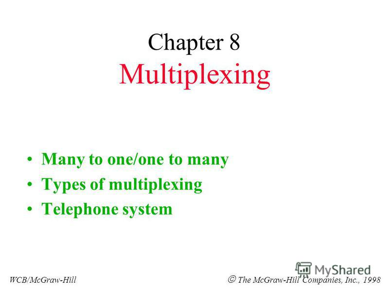Chapter 8 Multiplexing Many to one/one to many Types of multiplexing Telephone system WCB/McGraw-Hill The McGraw-Hill Companies, Inc., 1998