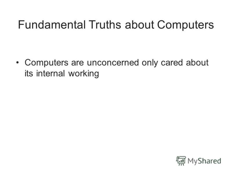 Fundamental Truths about Computers Computers are unconcerned only cared about its internal working