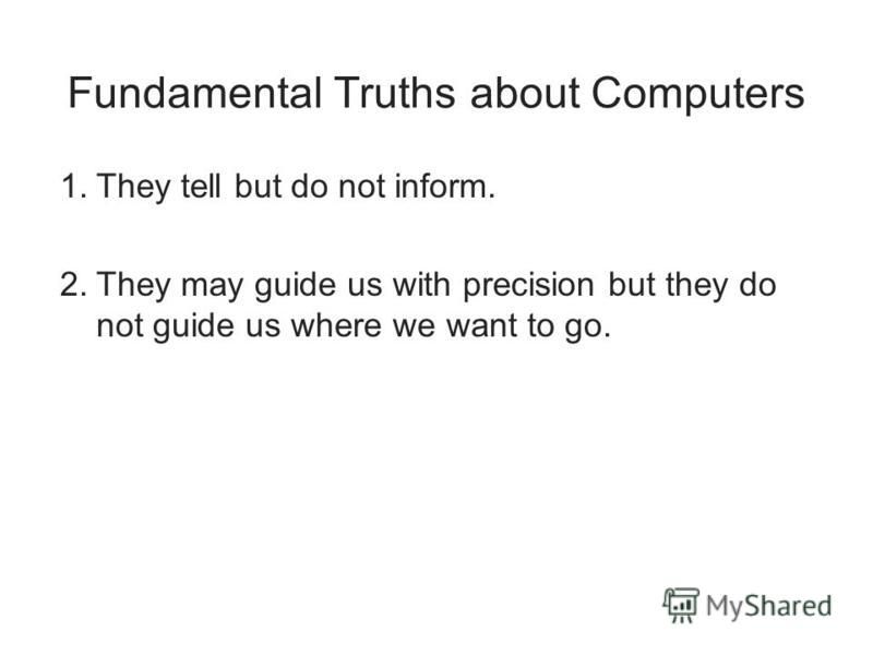Fundamental Truths about Computers 1.They tell but do not inform. 2.They may guide us with precision but they do not guide us where we want to go.