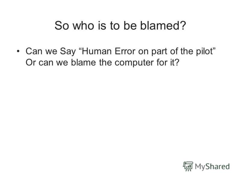 So who is to be blamed? Can we Say Human Error on part of the pilot Or can we blame the computer for it?