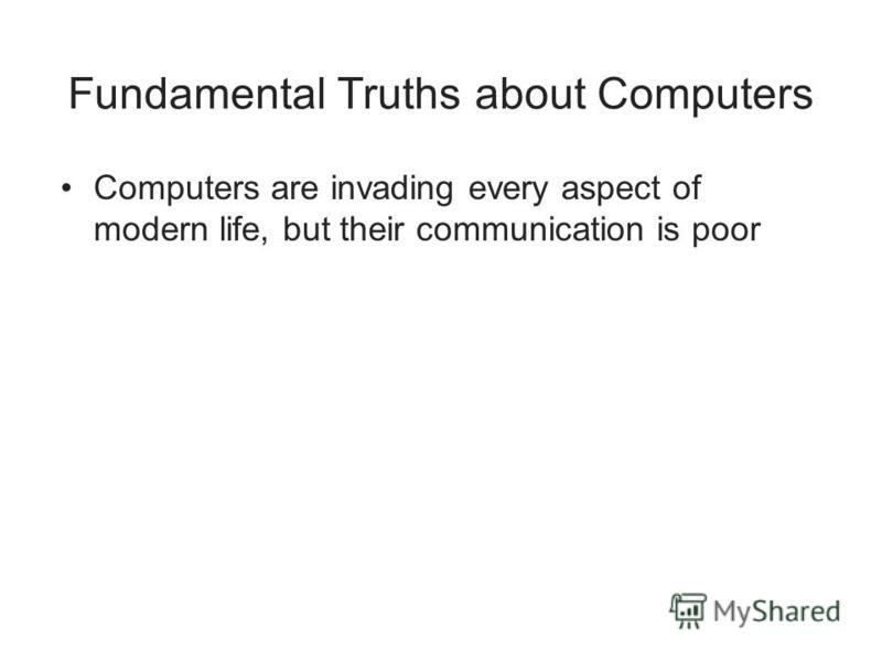 Fundamental Truths about Computers Computers are invading every aspect of modern life, but their communication is poor