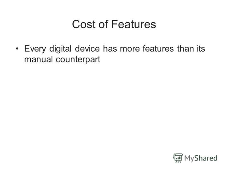 Cost of Features Every digital device has more features than its manual counterpart