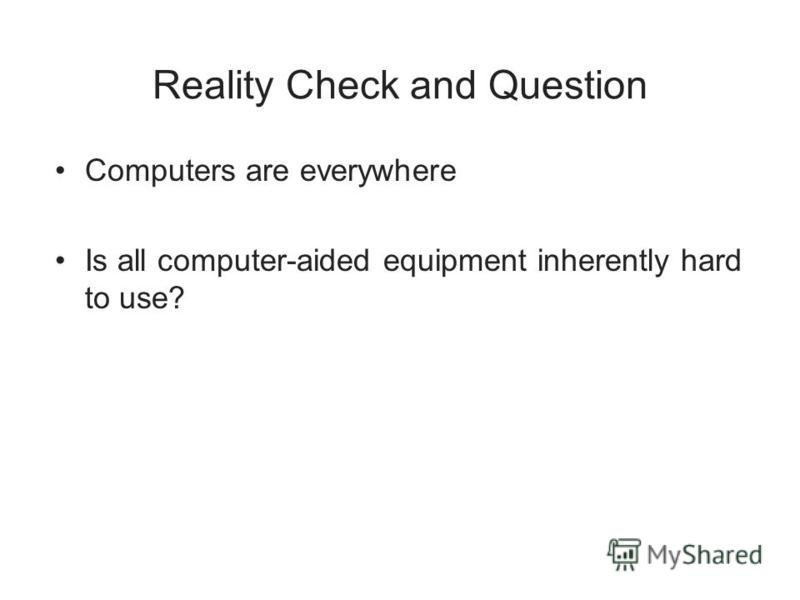 Reality Check and Question Computers are everywhere Is all computer-aided equipment inherently hard to use?