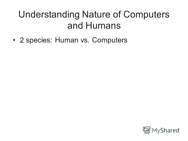 Understanding Nature of Computers and Humans 2 species: Human vs. Computers