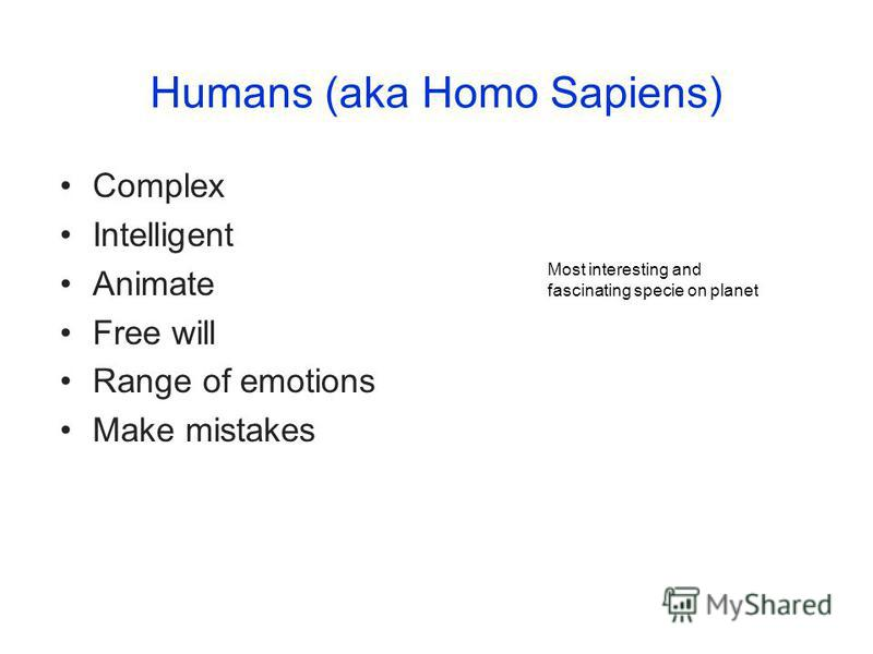 Humans (aka Homo Sapiens) Complex Intelligent Animate Free will Range of emotions Make mistakes Most interesting and fascinating specie on planet