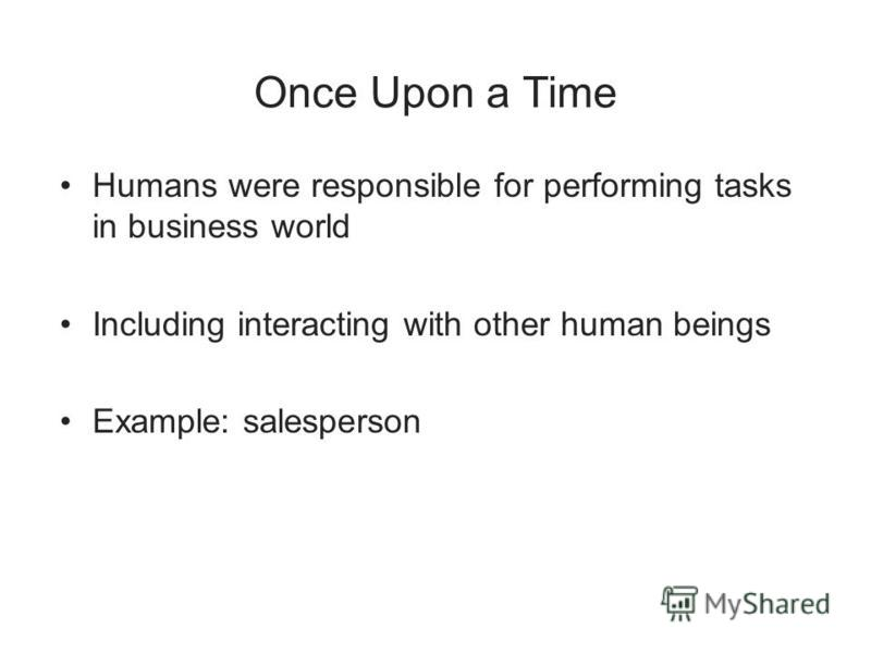 Once Upon a Time Humans were responsible for performing tasks in business world Including interacting with other human beings Example: salesperson