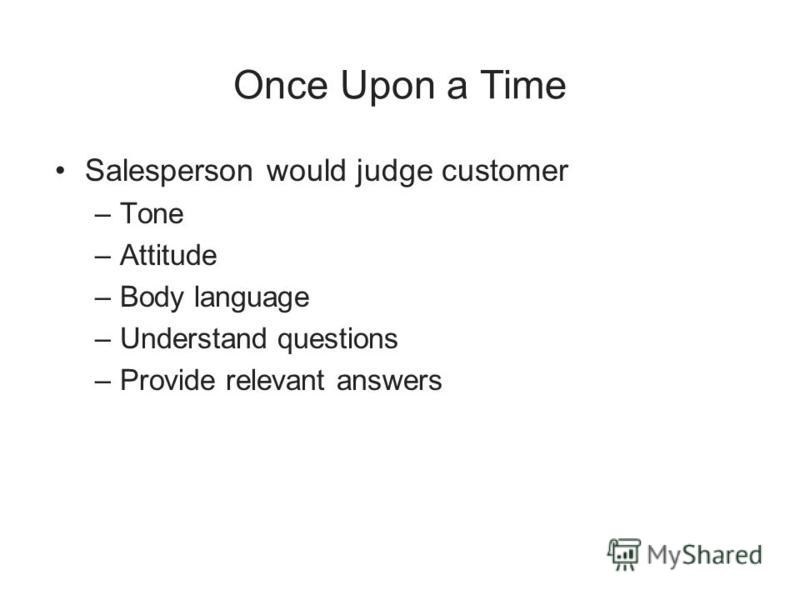Once Upon a Time Salesperson would judge customer –Tone –Attitude –Body language –Understand questions –Provide relevant answers