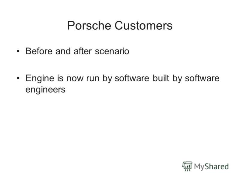 Porsche Customers Before and after scenario Engine is now run by software built by software engineers