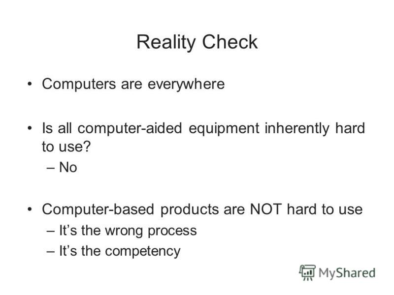 Reality Check Computers are everywhere Is all computer-aided equipment inherently hard to use? –No Computer-based products are NOT hard to use –Its the wrong process –Its the competency
