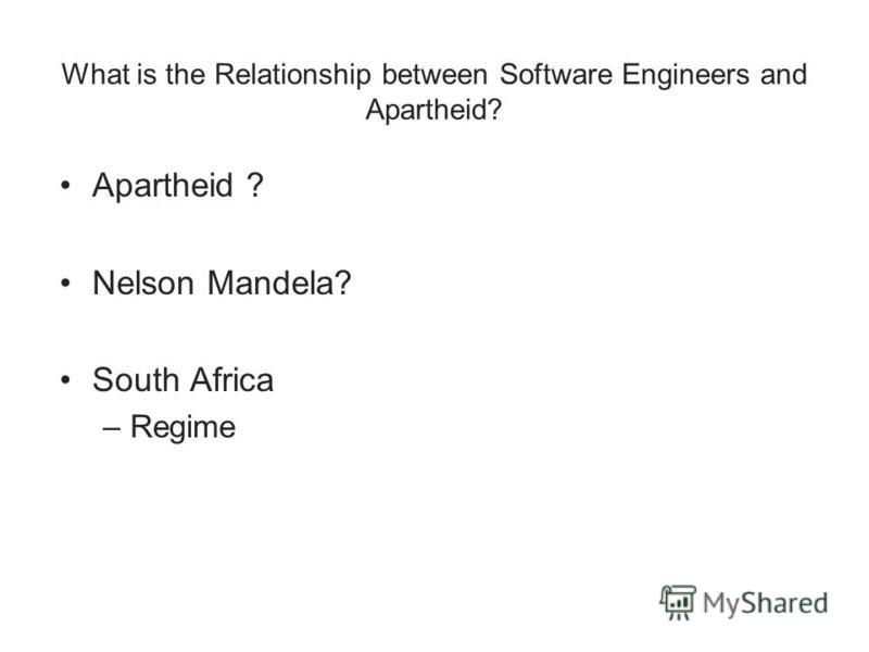 What is the Relationship between Software Engineers and Apartheid? Apartheid ? Nelson Mandela? South Africa –Regime