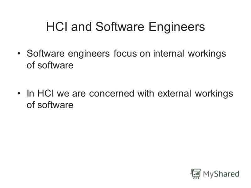HCI and Software Engineers Software engineers focus on internal workings of software In HCI we are concerned with external workings of software