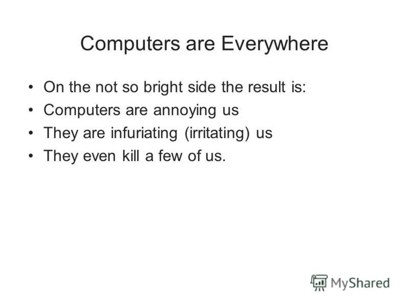 Computers are Everywhere On the not so bright side the result is: Computers are annoying us They are infuriating (irritating) us They even kill a few of us.