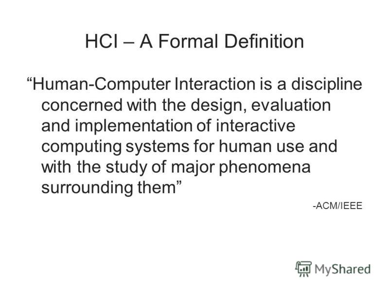 HCI – A Formal Definition Human-Computer Interaction is a discipline concerned with the design, evaluation and implementation of interactive computing systems for human use and with the study of major phenomena surrounding them -ACM/IEEE