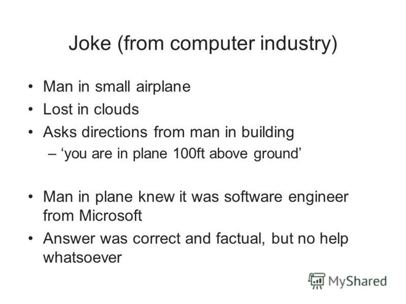 Joke (from computer industry) Man in small airplane Lost in clouds Asks directions from man in building –you are in plane 100ft above ground Man in plane knew it was software engineer from Microsoft Answer was correct and factual, but no help whatsoe