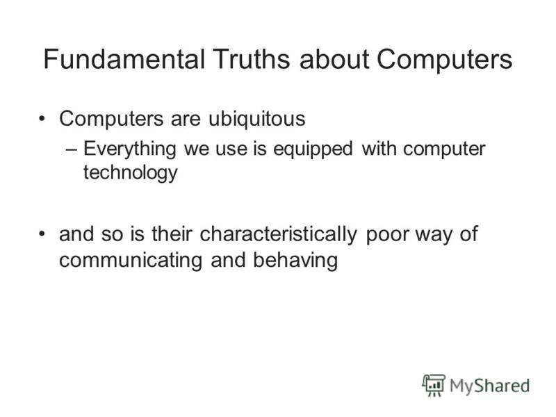 Fundamental Truths about Computers Computers are ubiquitous –Everything we use is equipped with computer technology and so is their characteristically poor way of communicating and behaving