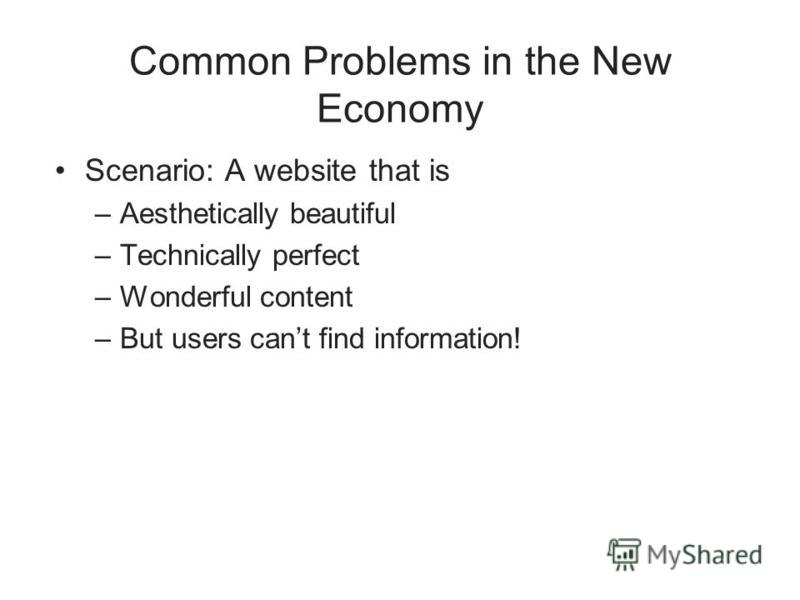 Common Problems in the New Economy Scenario: A website that is –Aesthetically beautiful –Technically perfect –Wonderful content –But users cant find information!