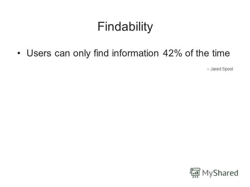 Findability Users can only find information 42% of the time – Jared Spool