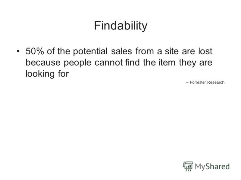 Findability 50% of the potential sales from a site are lost because people cannot find the item they are looking for – Forrester Research