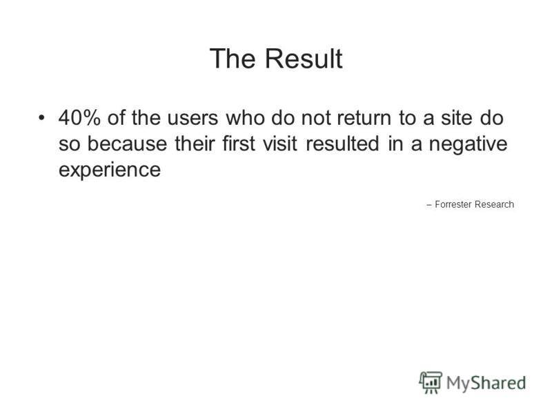 The Result 40% of the users who do not return to a site do so because their first visit resulted in a negative experience – Forrester Research