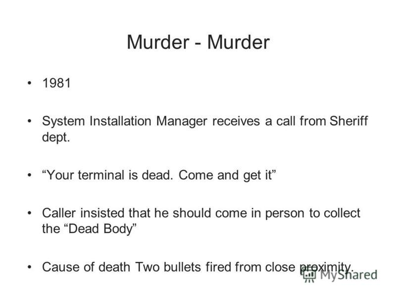 Murder - Murder 1981 System Installation Manager receives a call from Sheriff dept. Your terminal is dead. Come and get it Caller insisted that he should come in person to collect the Dead Body Cause of death Two bullets fired from close proximity.