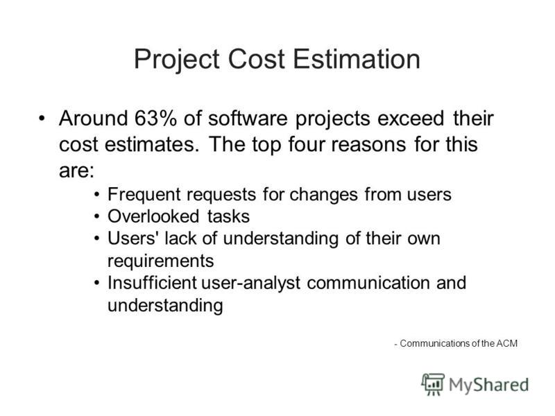 Project Cost Estimation Around 63% of software projects exceed their cost estimates. The top four reasons for this are: Frequent requests for changes from users Overlooked tasks Users' lack of understanding of their own requirements Insufficient user
