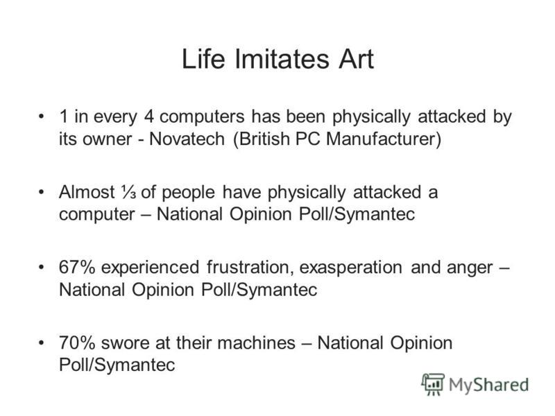 Life Imitates Art 1 in every 4 computers has been physically attacked by its owner - Novatech (British PC Manufacturer) Almost of people have physically attacked a computer – National Opinion Poll/Symantec 67% experienced frustration, exasperation an