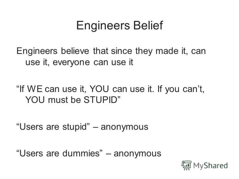 Engineers Belief Engineers believe that since they made it, can use it, everyone can use it If WE can use it, YOU can use it. If you cant, YOU must be STUPID Users are stupid – anonymous Users are dummies – anonymous