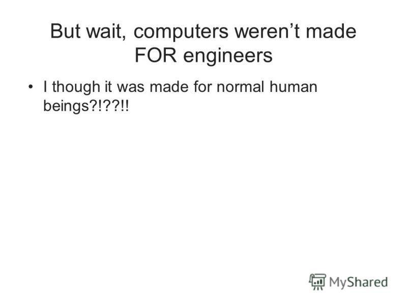 But wait, computers werent made FOR engineers I though it was made for normal human beings?!??!!