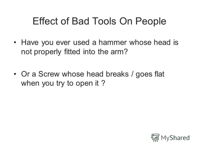 Effect of Bad Tools On People Have you ever used a hammer whose head is not properly fitted into the arm? Or a Screw whose head breaks / goes flat when you try to open it ?