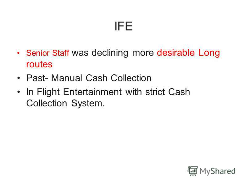 Senior Staff was declining more desirable Long routes Past- Manual Cash Collection In Flight Entertainment with strict Cash Collection System.