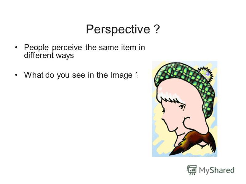Perspective ? People perceive the same item in different ways What do you see in the Image ?