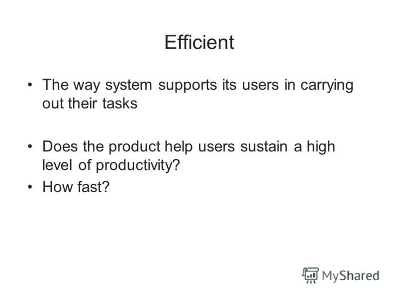 Efficient The way system supports its users in carrying out their tasks Does the product help users sustain a high level of productivity? How fast?