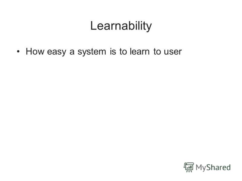 Learnability How easy a system is to learn to user