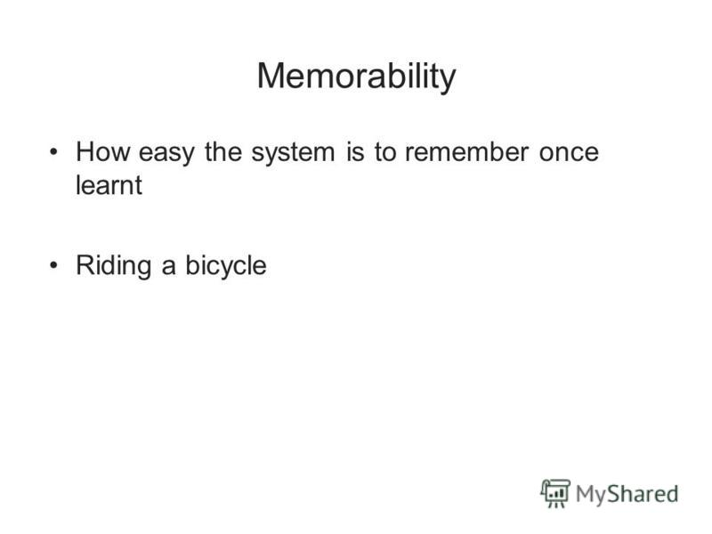 Memorability How easy the system is to remember once learnt Riding a bicycle