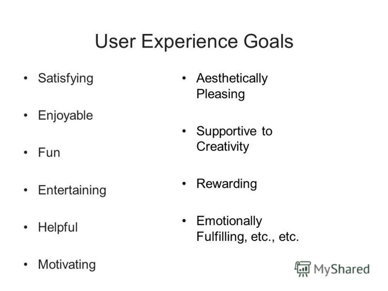 User Experience Goals Satisfying Enjoyable Fun Entertaining Helpful Motivating Aesthetically Pleasing Supportive to Creativity Rewarding Emotionally Fulfilling, etc., etc.