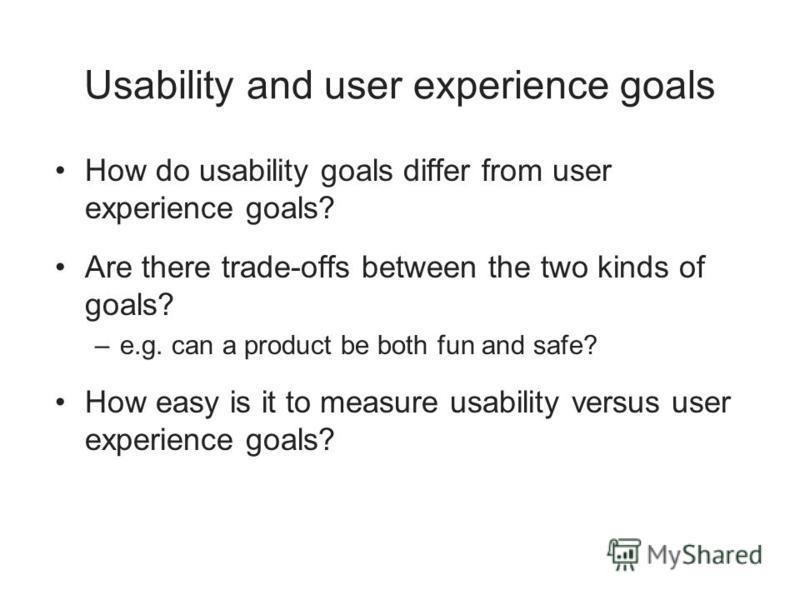 Usability and user experience goals How do usability goals differ from user experience goals? Are there trade-offs between the two kinds of goals? –e.g. can a product be both fun and safe? How easy is it to measure usability versus user experience go