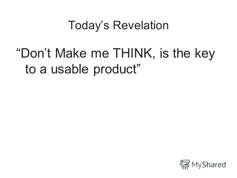 Todays Revelation Dont Make me THINK, is the key to a usable product