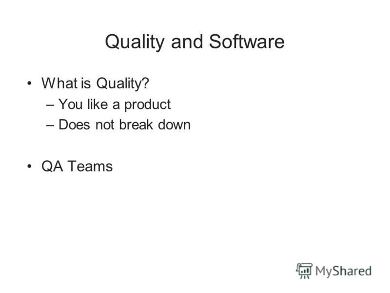 Quality and Software What is Quality? –You like a product –Does not break down QA Teams